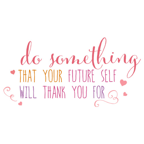 do something that your future self with thank you for